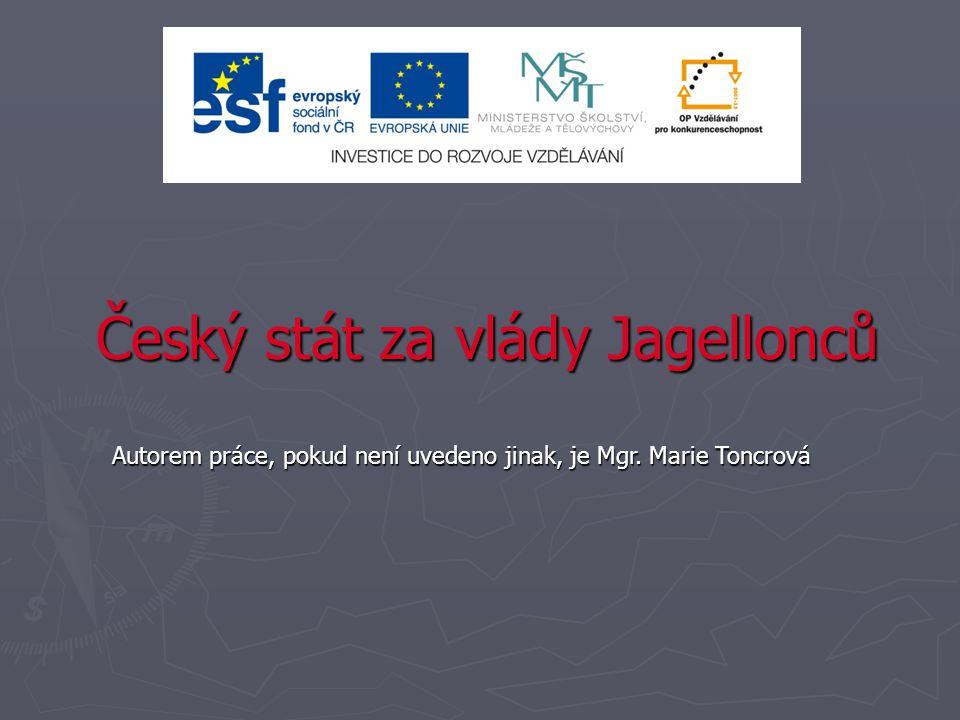 Český stát za vlády Jagellonců Autorem práce, pokud není uvedeno jinak, je Mgr. Marie Toncrová