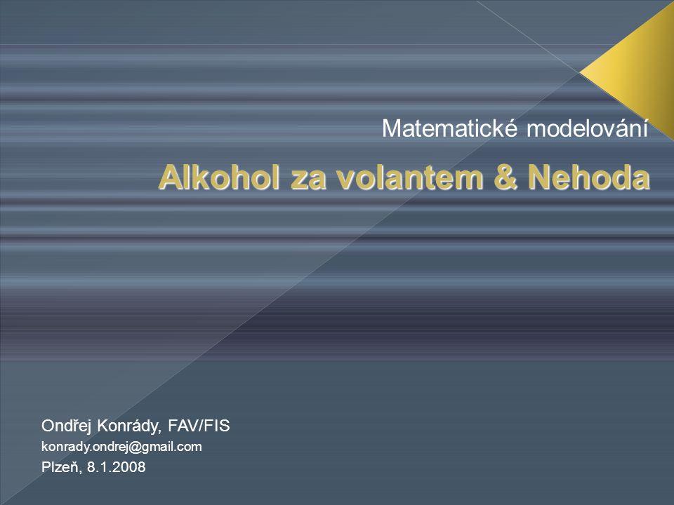 Alkohol za volantem & Nehoda Matematické modelování Ondřej Konrády, FAV/FIS konrady.ondrej@gmail.com Plzeň, 8.1.2008
