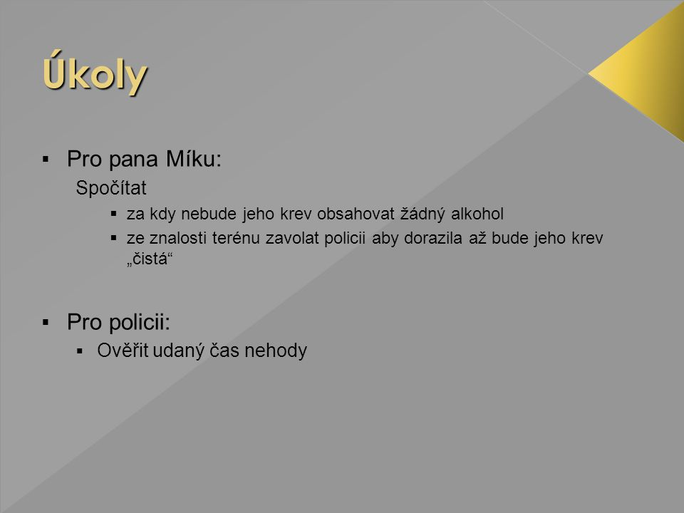 """ Pro pana Míku: Spočítat  za kdy nebude jeho krev obsahovat žádný alkohol  ze znalosti terénu zavolat policii aby dorazila až bude jeho krev """"čistá  Pro policii:  Ověřit udaný čas nehody"""