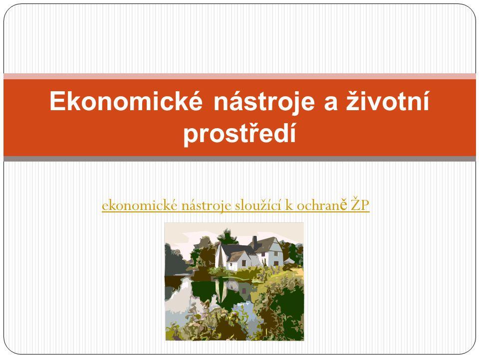 ekonomické nástroje sloužící k ochran ě ŽP Ekonomické nástroje a životní prostředí