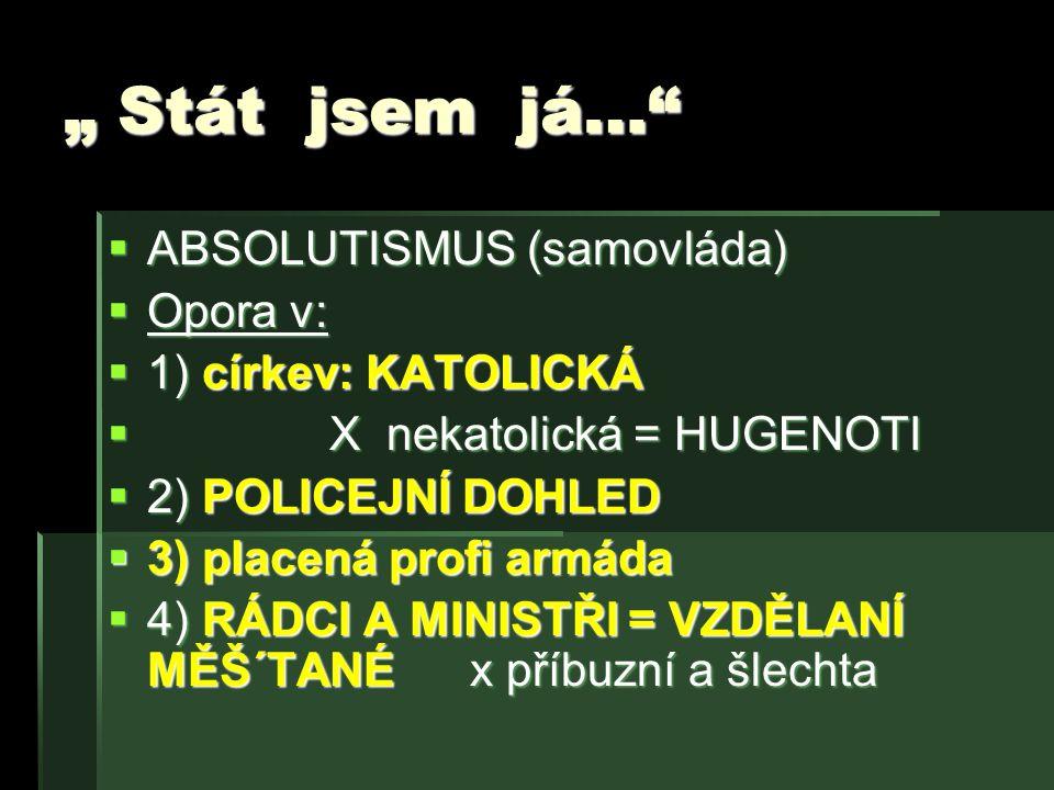 """"""" Stát jsem já…""""  ABSOLUTISMUS (samovláda)  Opora v:  1) církev: KATOLICKÁ  X nekatolická = HUGENOTI  2) POLICEJNÍ DOHLED  3) placená profi armá"""