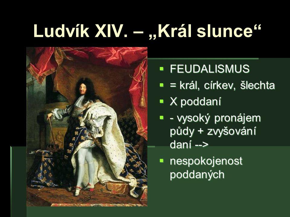 """Ludvík XIV. – """"Král slunce""""  FEUDALISMUS  = král, církev, šlechta  X poddaní  - vysoký pronájem půdy + zvyšování daní -->  nespokojenost poddanýc"""