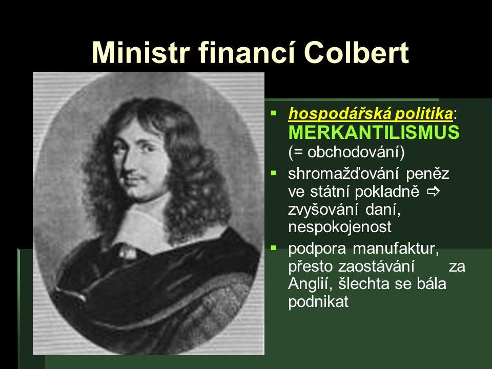 Ministr financí Colbert   hospodářská politika: MERKANTILISMUS (= obchodování)   shromažďování peněz ve státní pokladně  zvyšování daní, nespokoj