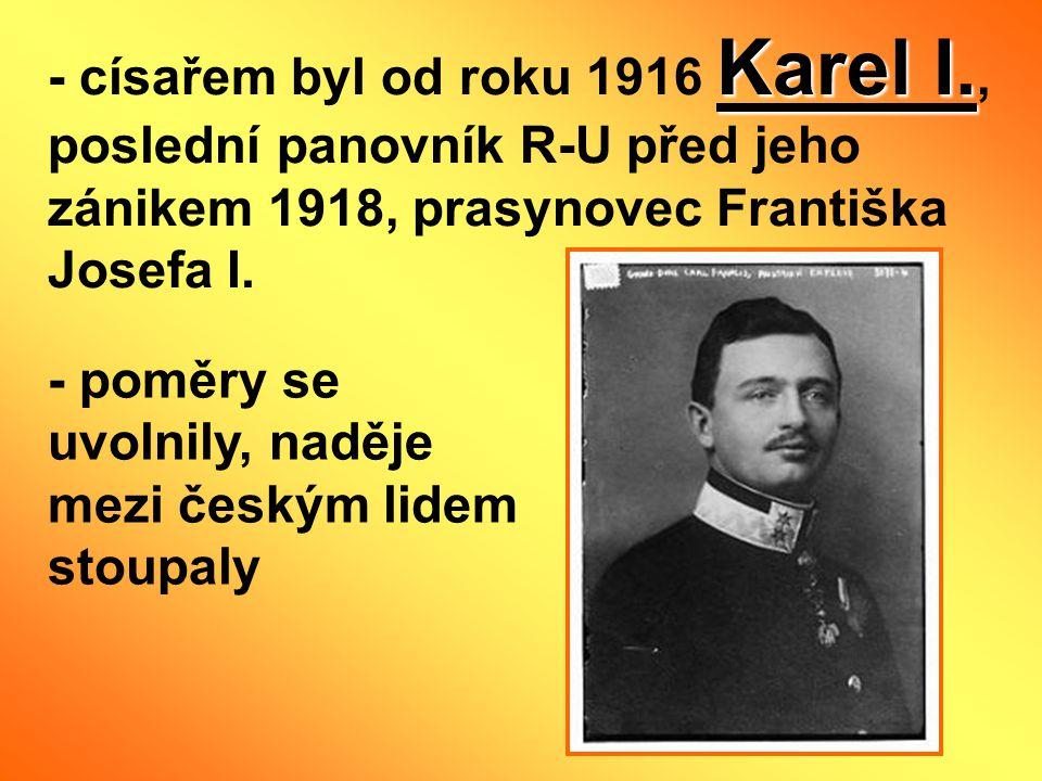 Karel I. - císařem byl od roku 1916 Karel I., poslední panovník R-U před jeho zánikem 1918, prasynovec Františka Josefa I. - poměry se uvolnily, naděj