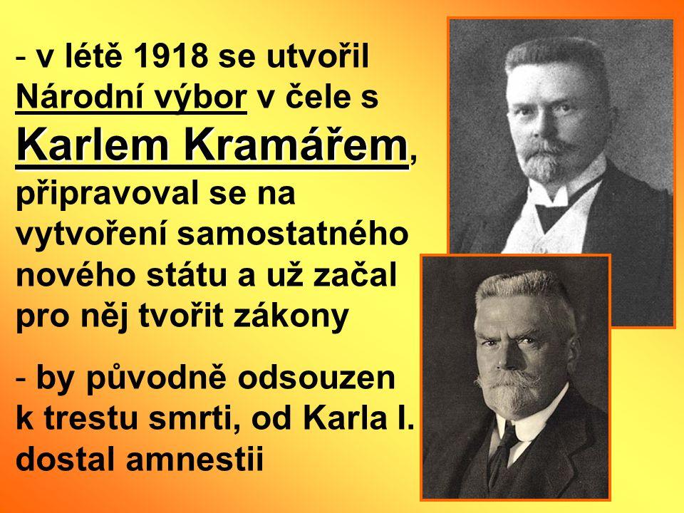 Karlem Kramářem - v létě 1918 se utvořil Národní výbor v čele s Karlem Kramářem, připravoval se na vytvoření samostatného nového státu a už začal pro