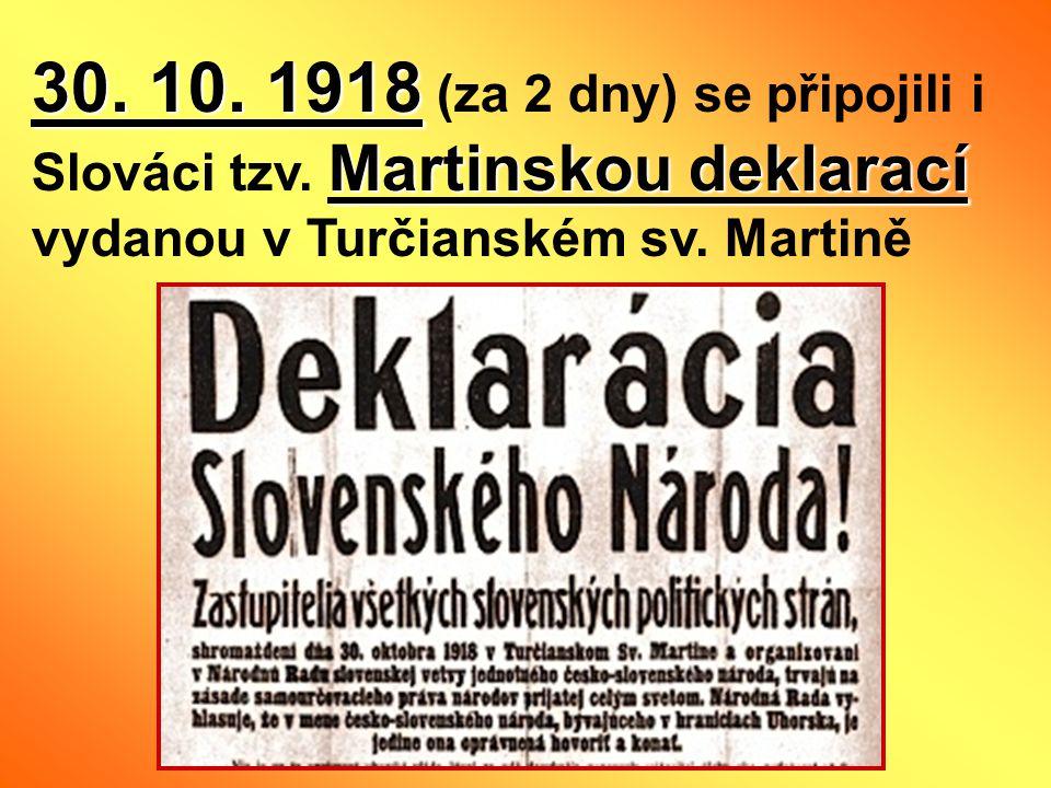 30. 10. 1918 Martinskou deklarací 30. 10. 1918 (za 2 dny) se připojili i Slováci tzv. Martinskou deklarací vydanou v Turčianském sv. Martině