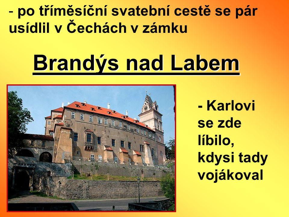 - po tříměsíční svatební cestě se pár usídlil v Čechách v zámku Brandýs nad Labem - Karlovi se zde líbilo, kdysi tady vojákoval