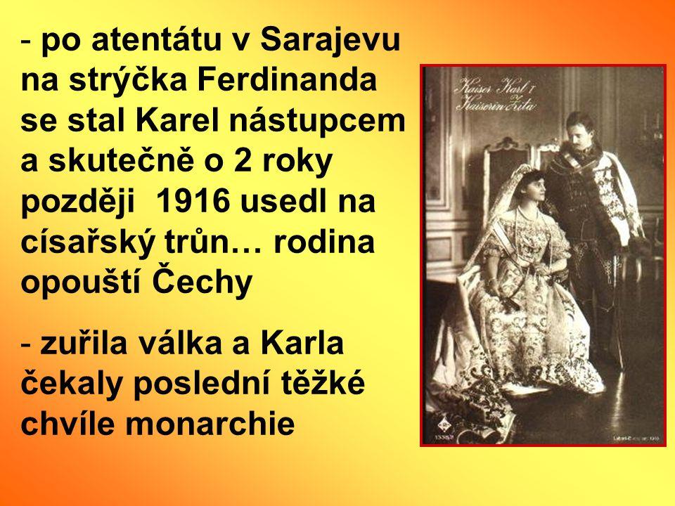 - po atentátu v Sarajevu na strýčka Ferdinanda se stal Karel nástupcem a skutečně o 2 roky později 1916 usedl na císařský trůn… rodina opouští Čechy -