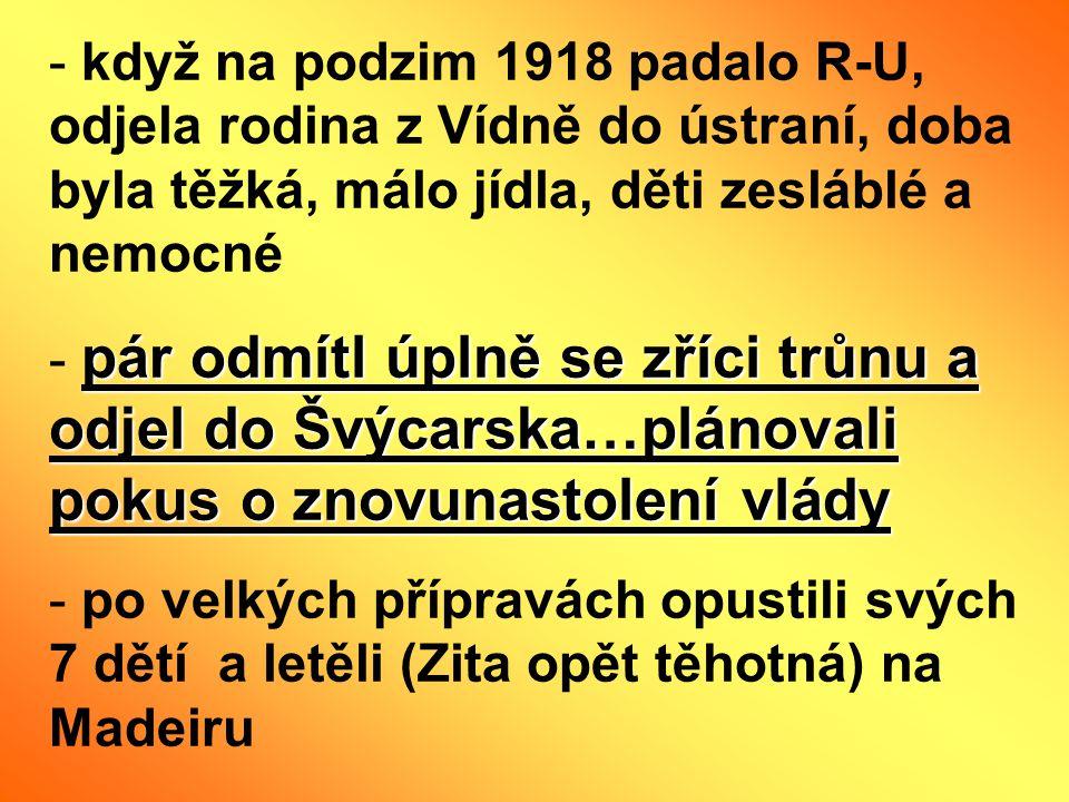 - když na podzim 1918 padalo R-U, odjela rodina z Vídně do ústraní, doba byla těžká, málo jídla, děti zesláblé a nemocné pár odmítl úplně se zříci trů