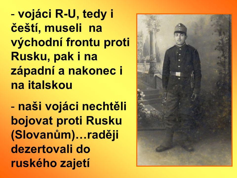 - vojáci R-U, tedy i čeští, museli na východní frontu proti Rusku, pak i na západní a nakonec i na italskou - naši vojáci nechtěli bojovat proti Rusku