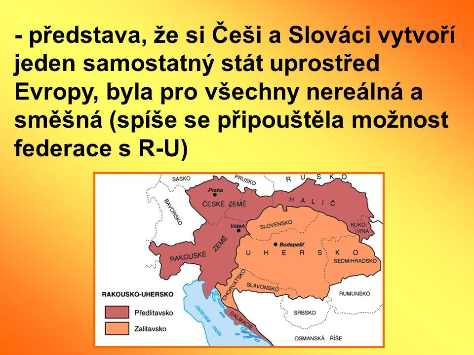 - představa, že si Češi a Slováci vytvoří jeden samostatný stát uprostřed Evropy, byla pro všechny nereálná a směšná (spíše se připouštěla možnost fed