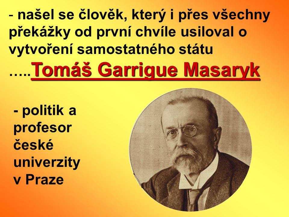 Tomáš Garrigue Masaryk - našel se člověk, který i přes všechny překážky od první chvíle usiloval o vytvoření samostatného státu ….. Tomáš Garrigue Mas