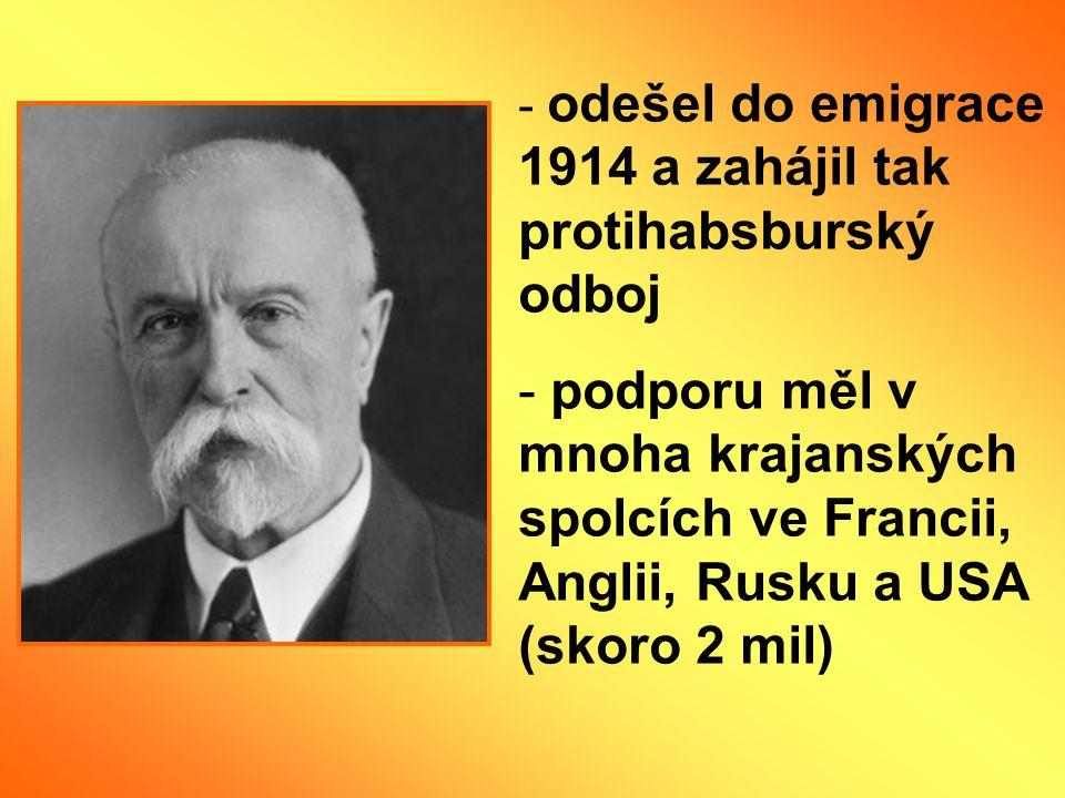 - odešel do emigrace 1914 a zahájil tak protihabsburský odboj - podporu měl v mnoha krajanských spolcích ve Francii, Anglii, Rusku a USA (skoro 2 mil)