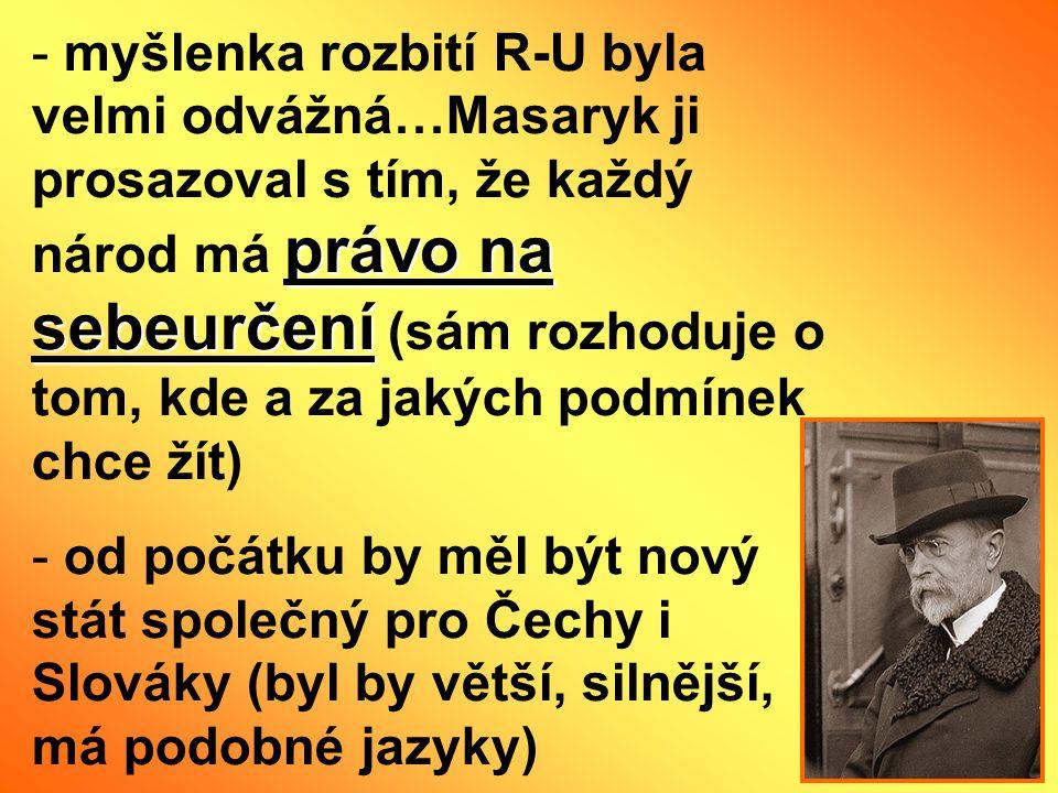 právo na sebeurčení - myšlenka rozbití R-U byla velmi odvážná…Masaryk ji prosazoval s tím, že každý národ má právo na sebeurčení (sám rozhoduje o tom,