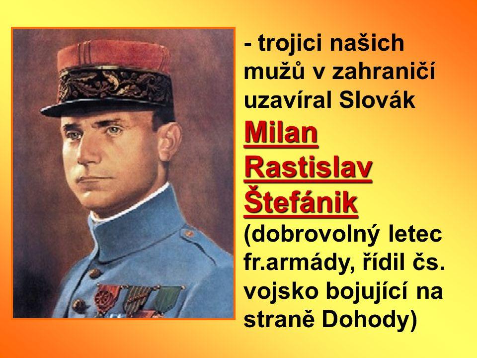Milan Rastislav Štefánik - trojici našich mužů v zahraničí uzavíral Slovák Milan Rastislav Štefánik (dobrovolný letec fr.armády, řídil čs. vojsko boju