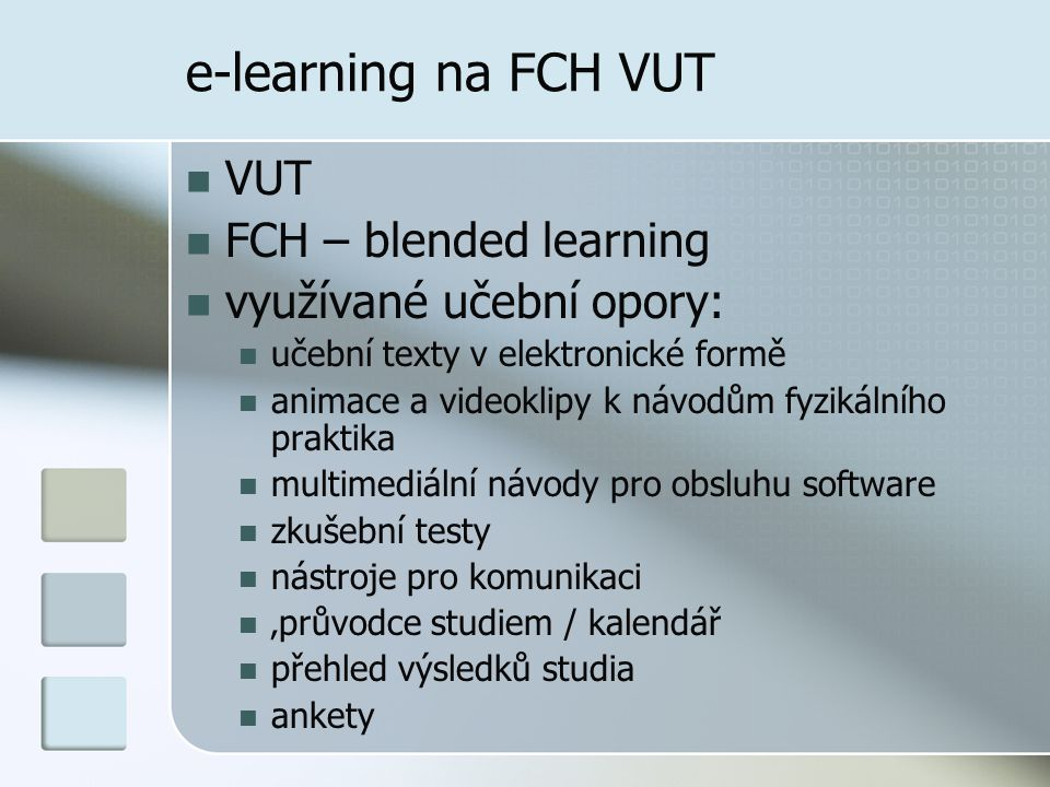 e-learning na FCH VUT  VUT  FCH – blended learning  využívané učební opory:  učební texty v elektronické formě  animace a videoklipy k návodům fyzikálního praktika  multimediální návody pro obsluhu software  zkušební testy  nástroje pro komunikaci  'průvodce studiem / kalendář  přehled výsledků studia  ankety