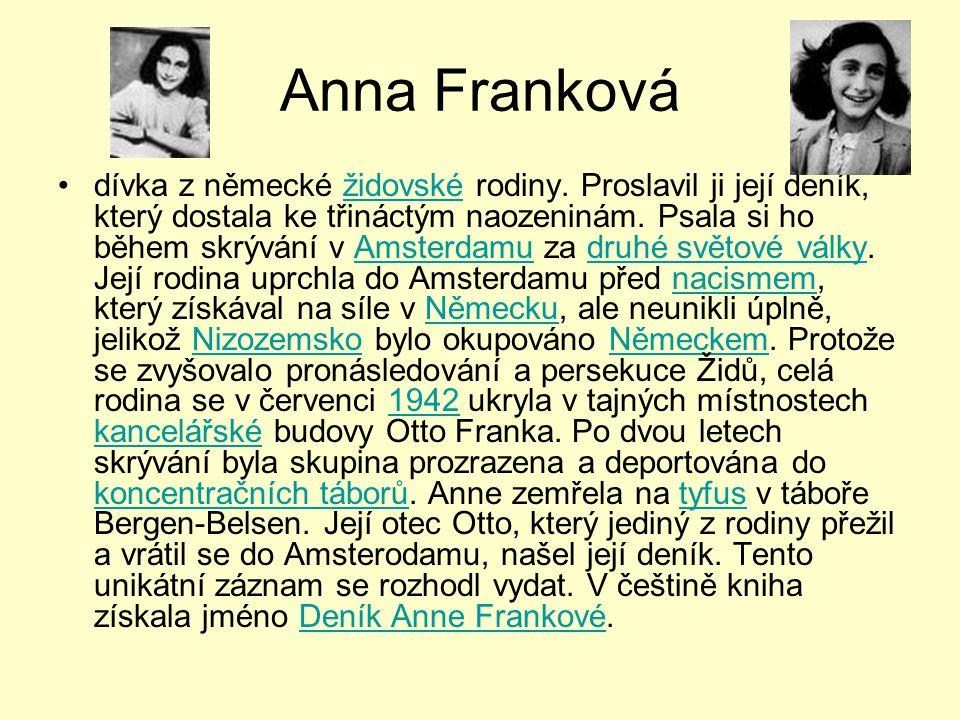 Anna Franková •dívka z německé židovské rodiny. Proslavil ji její deník, který dostala ke třináctým naozeninám. Psala si ho během skrývání v Amsterdam