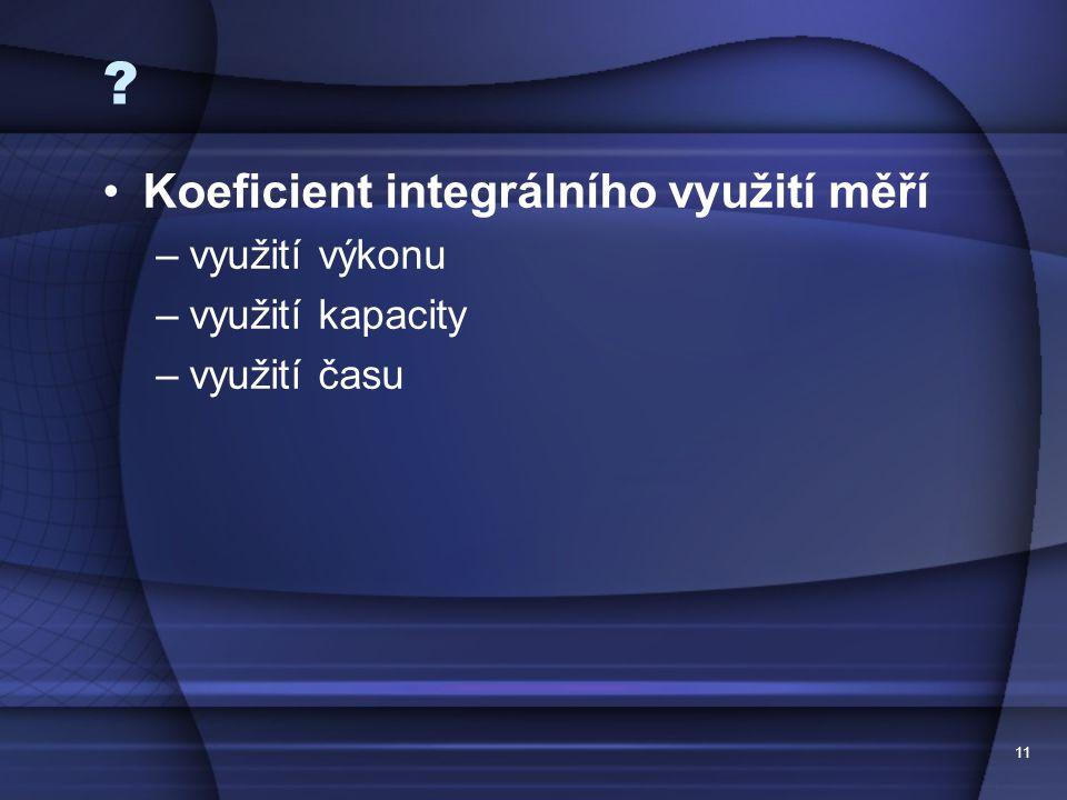 11 ? •Koeficient integrálního využití měří –využití výkonu –využití kapacity –využití času
