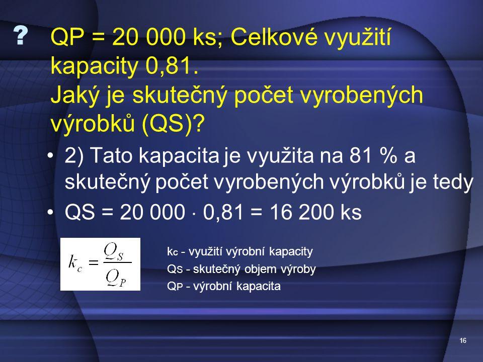 16 ? •2) Tato kapacita je využita na 81 % a skutečný počet vyrobených výrobků je tedy •QS = 20 000  0,81 = 16 200 ks k c - využití výrobní kapacity Q
