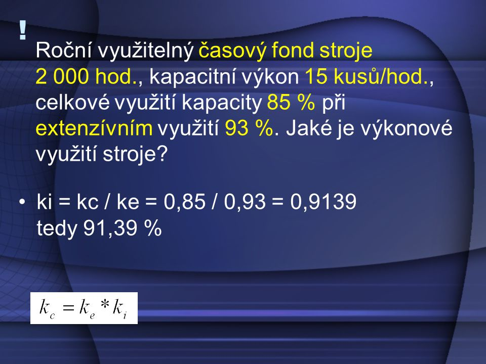 ! •ki = kc / ke = 0,85 / 0,93 = 0,9139 tedy 91,39 % Roční využitelný časový fond stroje 2 000 hod., kapacitní výkon 15 kusů/hod., celkové využití kapa