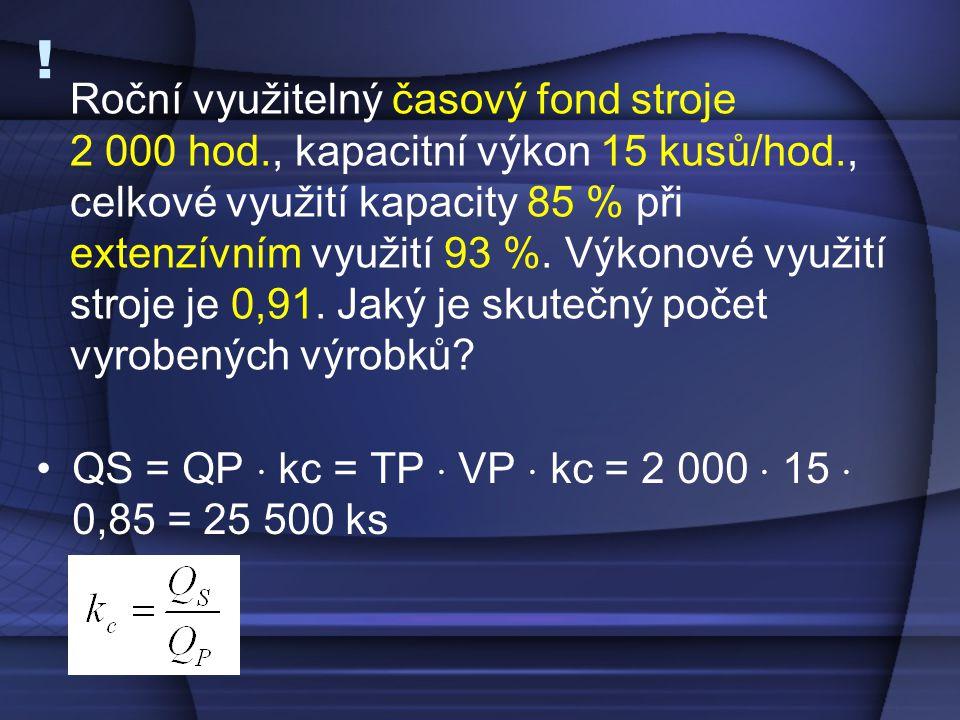 ! •QS = QP  kc = TP  VP  kc = 2 000  15  0,85 = 25 500 ks Roční využitelný časový fond stroje 2 000 hod., kapacitní výkon 15 kusů/hod., celkové v