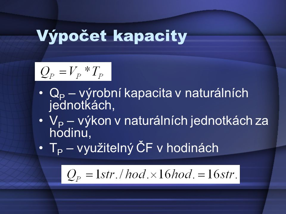 Výpočet kapacity •Q P – výrobní kapacita v naturálních jednotkách, •V P – výkon v naturálních jednotkách za hodinu, •T P – využitelný ČF v hodinách