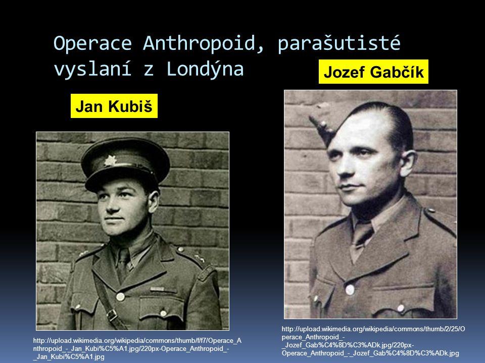 Operace Anthropoid, parašutisté vyslaní z Londýna Jan Kubiš Jozef Gabčík http://upload.wikimedia.org/wikipedia/commons/thumb/f/f7/Operace_A nthropoid_