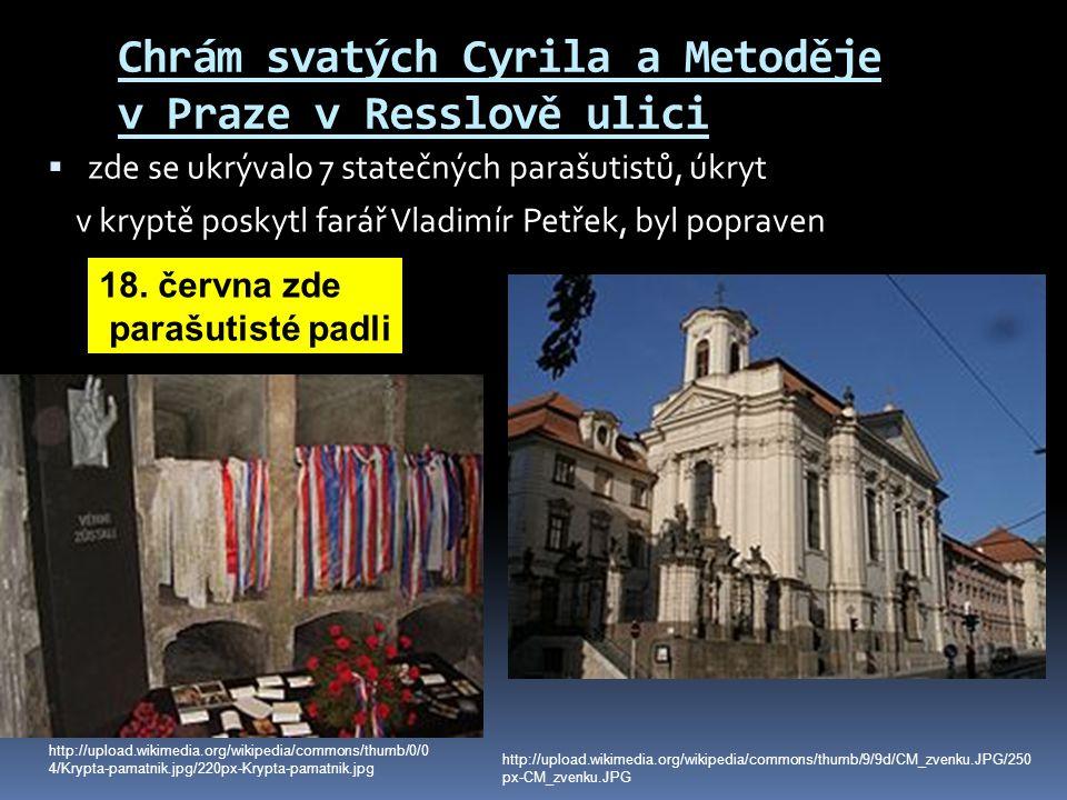 Chrám svatých Cyrila a Metoděje v Praze v Resslově ulici  zde se ukrývalo 7 statečných parašutistů, úkryt v kryptě poskytl farář Vladimír Petřek, byl