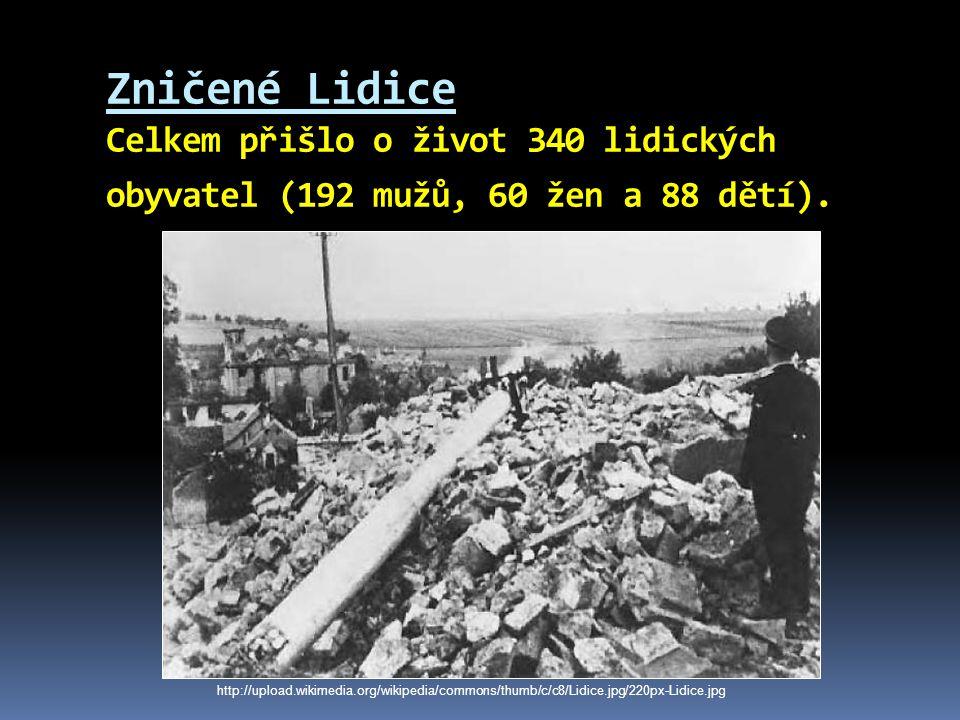 Zničené Lidice Celkem přišlo o život 340 lidických obyvatel (192 mužů, 60 žen a 88 dětí). http://upload.wikimedia.org/wikipedia/commons/thumb/c/c8/Lid