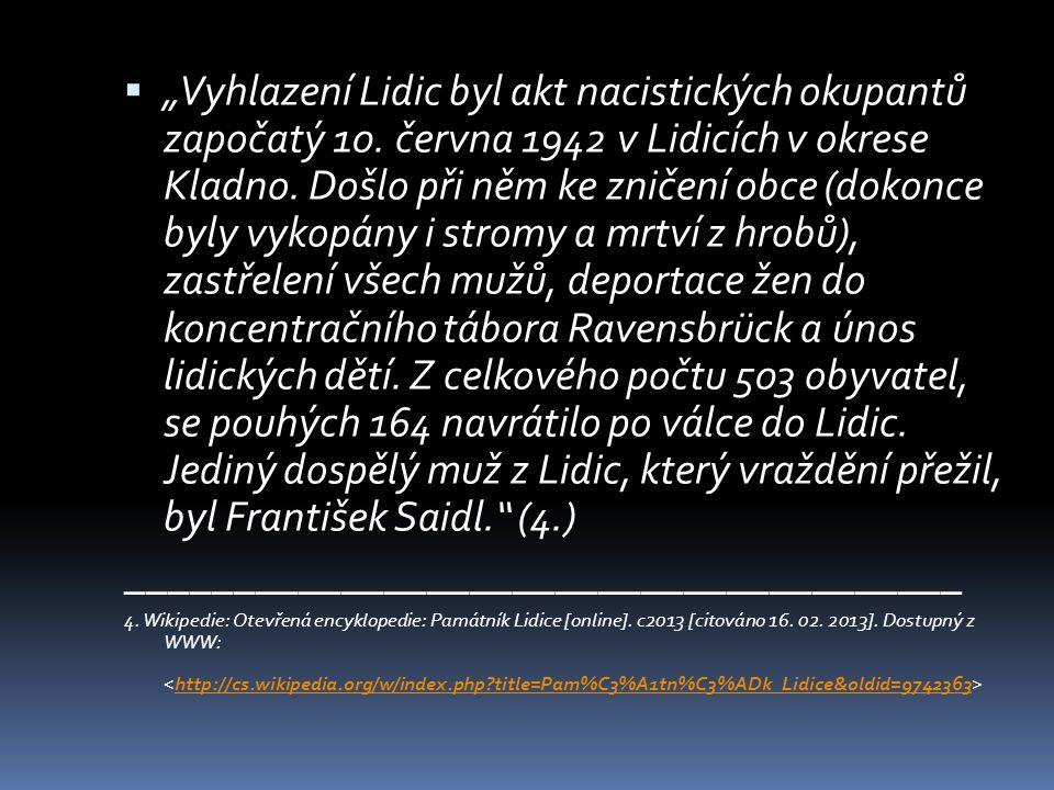 """ """"Vyhlazení Lidic byl akt nacistických okupantů započatý 10. června 1942 v Lidicích v okrese Kladno. Došlo při něm ke zničení obce (dokonce byly vyko"""
