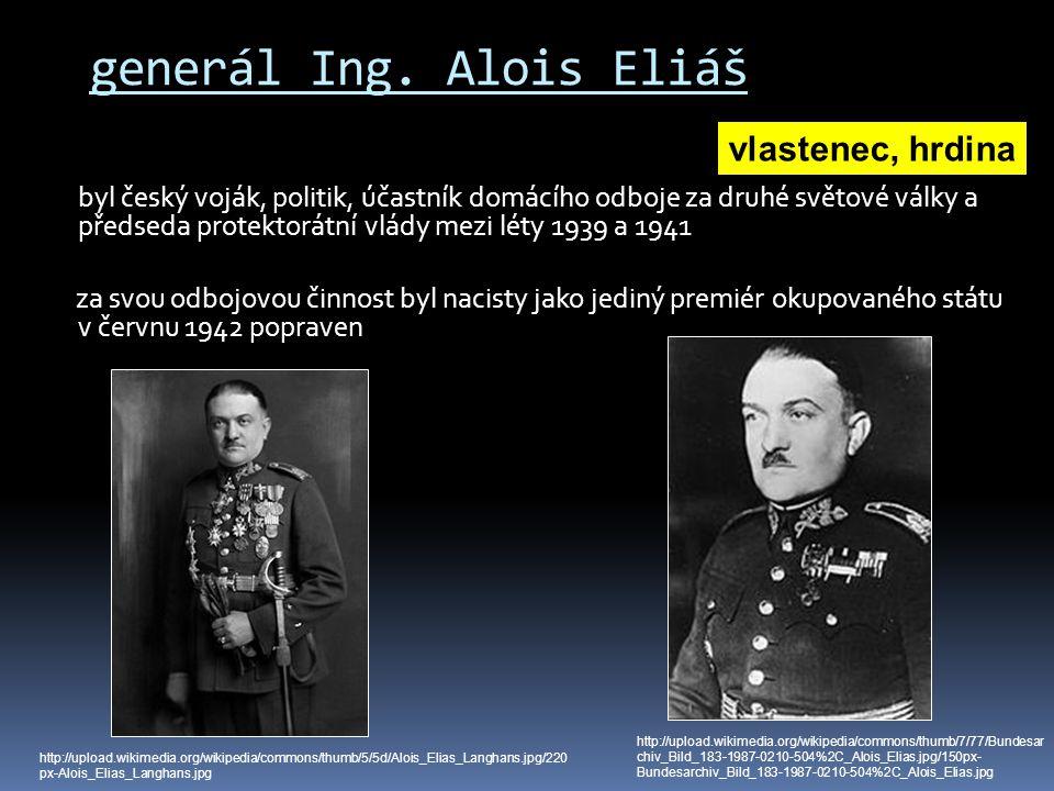 generál Ing. Alois Eliáš byl český voják, politik, účastník domácího odboje za druhé světové války a předseda protektorátní vlády mezi léty 1939 a 194