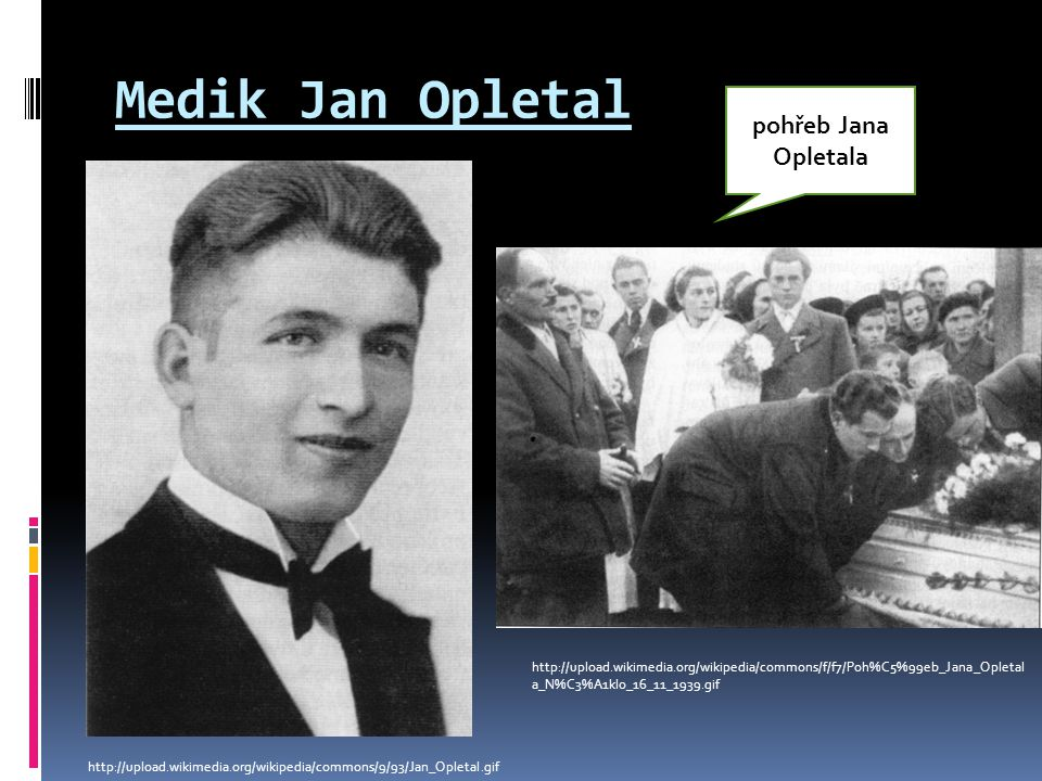 Medik Jan Opletal http://upload.wikimedia.org/wikipedia/commons/9/93/Jan_Opletal.gif http://upload.wikimedia.org/wikipedia/commons/f/f7/Poh%C5%99eb_Ja
