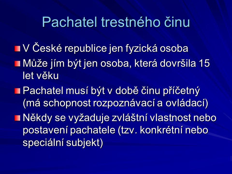Pachatel trestného činu V České republice jen fyzická osoba Může jím být jen osoba, která dovršila 15 let věku Pachatel musí být v době činu příčetný (má schopnost rozpoznávací a ovládací) Někdy se vyžaduje zvláštní vlastnost nebo postavení pachatele (tzv.