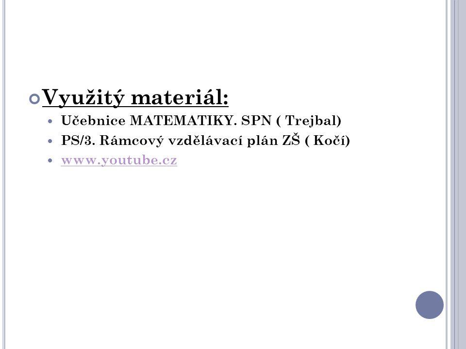 Využitý materiál:  Učebnice MATEMATIKY. SPN ( Trejbal)  PS/3. Rámcový vzdělávací plán ZŠ ( Kočí)  www.youtube.cz www.youtube.cz