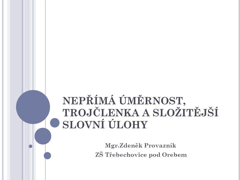 NEPŘÍMÁ ÚMĚRNOST, TROJČLENKA A SLOŽITĚJŠÍ SLOVNÍ ÚLOHY Mgr.Zdeněk Provazník ZŠ Třebechovice pod Orebem