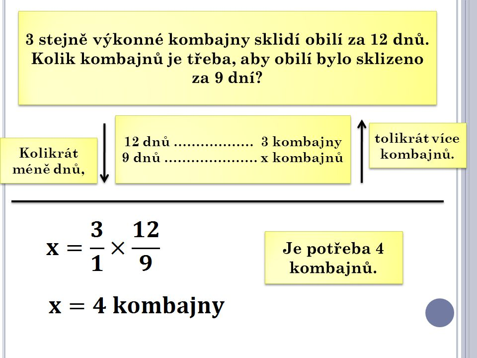 3 stejně výkonné kombajny sklidí obilí za 12 dnů. Kolik kombajnů je třeba, aby obilí bylo sklizeno za 9 dní? 12 dnů ……………… 3 kombajny 9 dnů ………………… x
