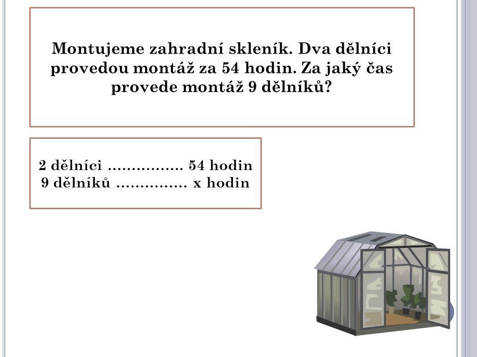Montujeme zahradní skleník. Dva dělníci provedou montáž za 54 hodin. Za jaký čas provede montáž 9 dělníků? 2 dělníci ……………. 54 hodin 9 dělníků …………… x