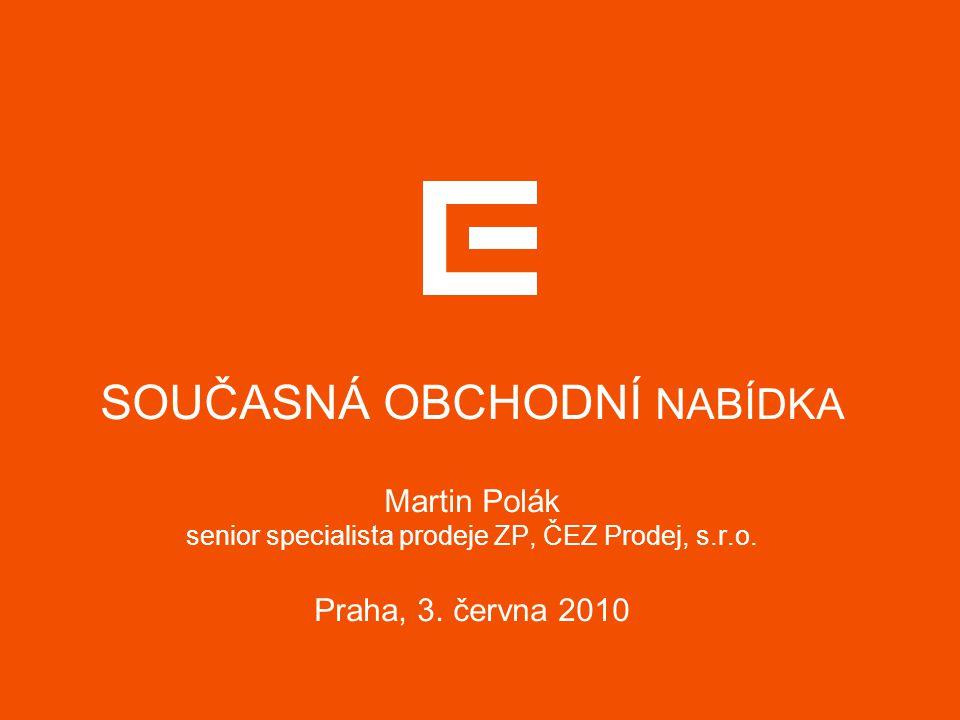 SOUČASNÁ OBCHODNÍ NABÍDKA Martin Polák senior specialista prodeje ZP, ČEZ Prodej, s.r.o. Praha, 3. června 2010