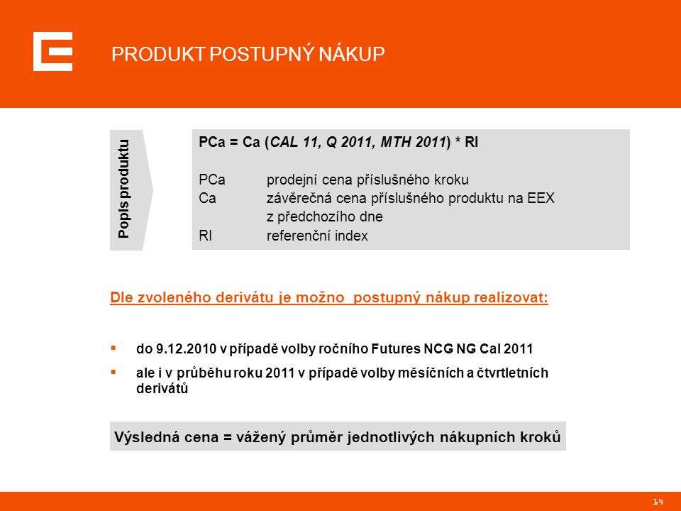 14 PRODUKT POSTUPNÝ NÁKUP PCa = Ca (CAL 11, Q 2011, MTH 2011) * RI PCaprodejní cena příslušného kroku Cazávěrečná cena příslušného produktu na EEX z p