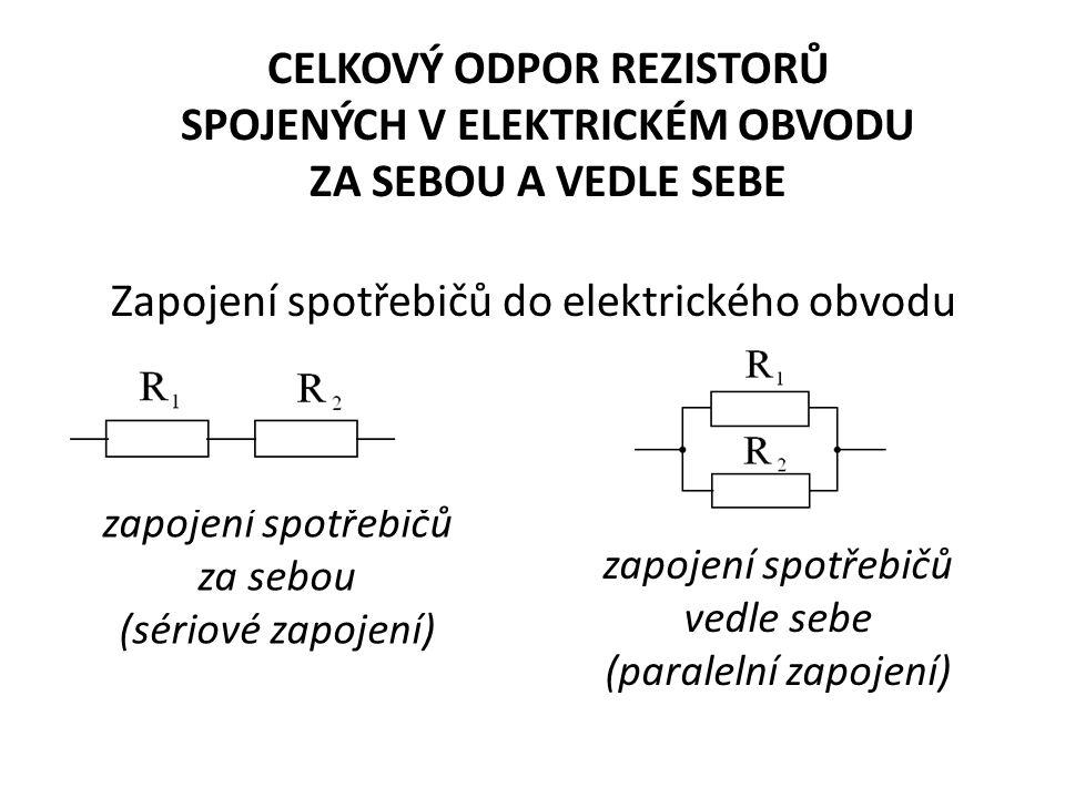 CELKOVÝ ODPOR REZISTORŮ SPOJENÝCH V ELEKTRICKÉM OBVODU ZA SEBOU A VEDLE SEBE Zapojení spotřebičů do elektrického obvodu zapojení spotřebičů za sebou (sériové zapojení) zapojení spotřebičů vedle sebe (paralelní zapojení)