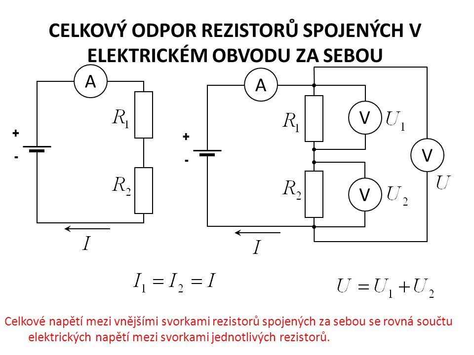 CELKOVÝ ODPOR REZISTORŮ SPOJENÝCH V ELEKTRICKÉM OBVODU ZA SEBOU + - A + - A V V V Celkové napětí mezi vnějšími svorkami rezistorů spojených za sebou se rovná součtu elektrických napětí mezi svorkami jednotlivých rezistorů.