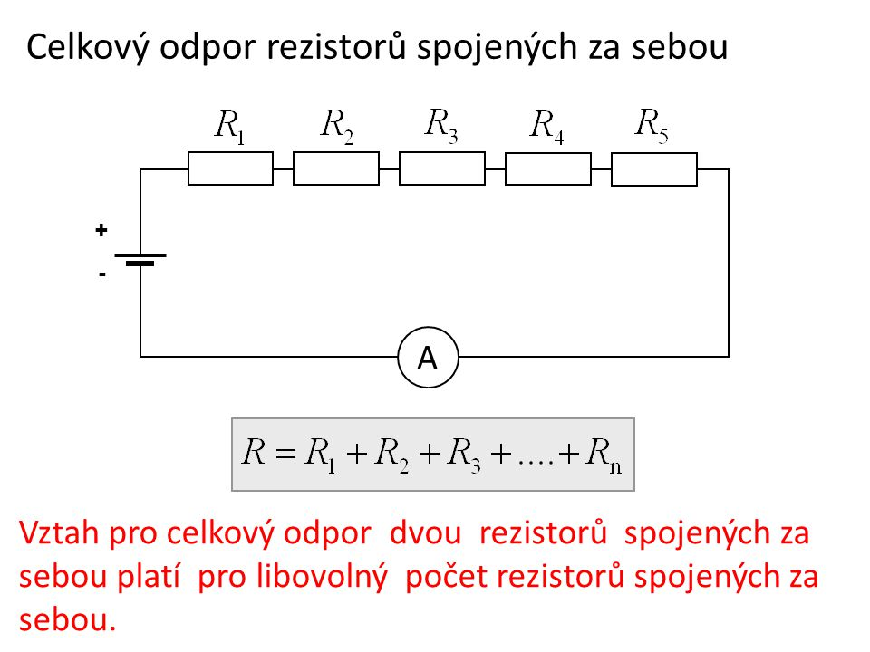 Celkový odpor rezistorů spojených za sebou + - A Vztah pro celkový odpor dvou rezistorů spojených za sebou platí pro libovolný počet rezistorů spojených za sebou.