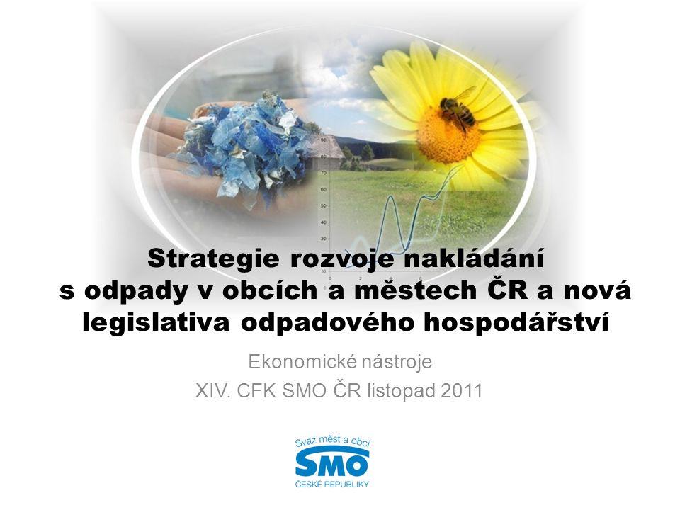Strategie rozvoje nakládání s odpady v obcích a městech ČR a nová legislativa odpadového hospodářství Ekonomické nástroje XIV. CFK SMO ČR listopad 201