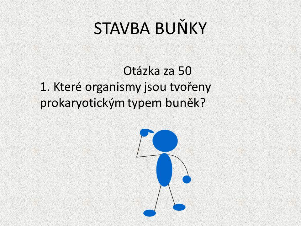 STAVBA BUŇKY Otázka za 50 1. Které organismy jsou tvořeny prokaryotickým typem buněk?