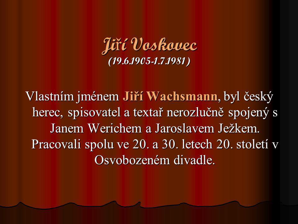 Ji ř í Voskovec (19.6.1905-1.7.1981) Vlastním jménem Jiří Wachsmann, byl český herec, spisovatel a textař nerozlučně spojený s Janem Werichem a Jarosl