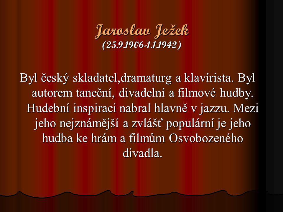 Jaroslav Ježek (25.9.1906-1.1.1942) Byl český skladatel,dramaturg a klavírista. Byl autorem taneční, divadelní a filmové hudby. Hudební inspiraci nabr