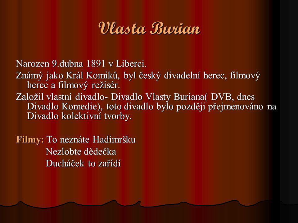 Vlasta Burian Narozen 9.dubna 1891 v Liberci. Známý jako Král Komiků, byl český divadelní herec, filmový herec a filmový režisér. Založil vlastní diva