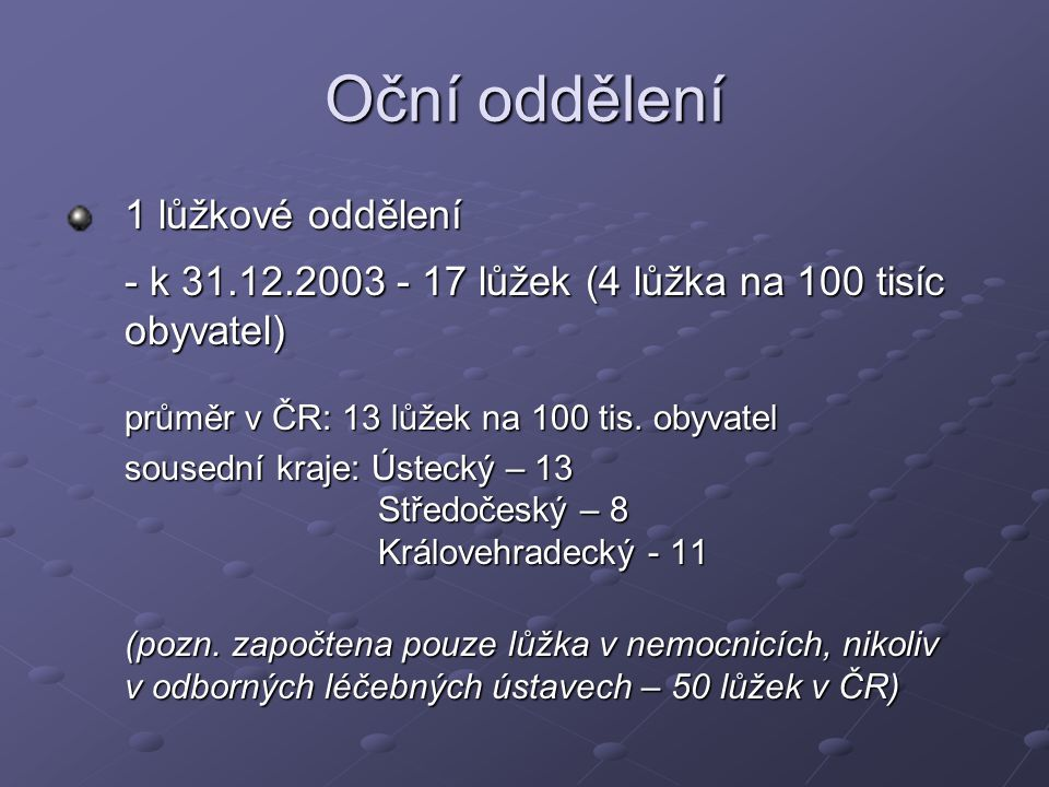 Oční oddělení 1 lůžkové oddělení - k 31.12.2003 - 17 lůžek (4 lůžka na 100 tisíc obyvatel) průměr v ČR: 13 lůžek na 100 tis. obyvatel sousední kraje: