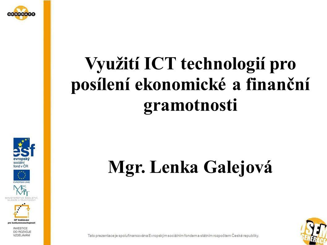 Využití ICT technologií pro posílení ekonomické a finanční gramotnosti Mgr. Lenka Galejová