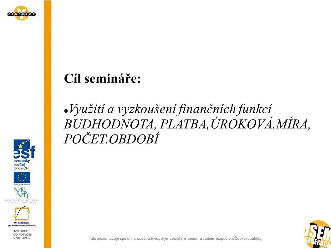Cíl semináře:  Využití a vyzkoušení finančních funkcí BUDHODNOTA, PLATBA,ÚROKOVÁ.MÍRA, POČET.OBDOBÍ